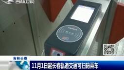 新闻早报|11月1日起长春轨道交通可扫码乘车