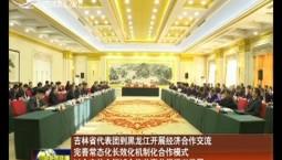吉林省代表團到黑龍江開展經濟合作交流 完善常態化長效化機制化合作模式 以全方位全領域合作共贏共促振興發展