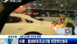 新闻早报|长春:路滑轿车无法行驶 民警帮忙推车