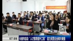 """新聞早報 長春市啟動""""人才素質提升工程"""" 助力民營企業做大做強"""