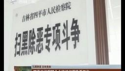 【扫黑除恶 吉林亮剑】四平市检察院全力推进扫黑除恶工作