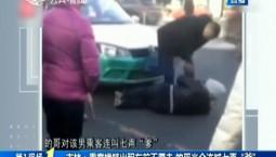 """第1报道 乘客横躺出租车前不愿走 的哥当众连喊七声""""爹"""""""