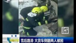 新闻早报|雪后路滑 大货车侧翻两人被困