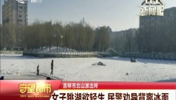 守望都市 吉林市:女子跳湖欲轻生 民警劝导背离冰面