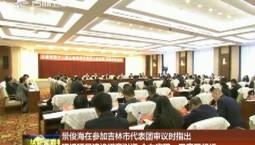 景俊海在参加吉林市代表团审议时指出 狠抓项目建设招商引资 全力实现一季度开门红