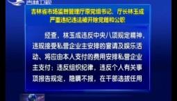 吉林省市场监督管理厅原党组书记、厅长林玉成严重违纪违法被开除党籍和公职