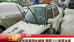 守望都市|吉林市:跨省贩毒团伙被端 缴获300余克冰毒