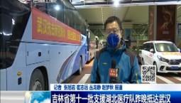 新闻早报|吉林省第十一批支援湖北医疗队昨晚抵达武汉