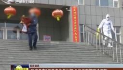 【防疫资讯】吉林省又有3名患者治愈出院 全省无新增确诊病例