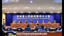 吉林省召开新型冠状病毒感染的肺炎疫情防控工作第五场新闻发布会