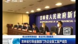 新闻早报|吉林省引导金融部门为企业复工复产减负