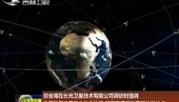 景俊海在长光卫星技术有限公司调研时强调 完善航天信息产业生态体系 培育高质量发展新的增长点