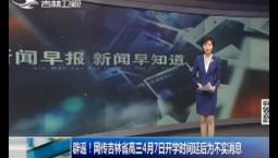 新聞早報|辟謠!網傳吉林省高三4月7日開學時間延后為不實消息