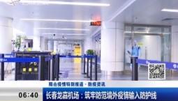 新闻早报 长春龙嘉机场:筑牢防范境外疫情输入防护线