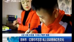 新闻早报|吉林市:红领巾不忘您 线上活动褒扬红色文化