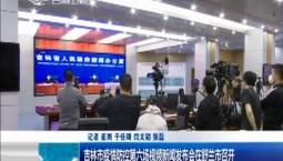 新闻早报|吉林市疫情防控第六场视频新闻发布会在舒兰市召开