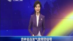 新闻早报|吉林省连发气象预警信号