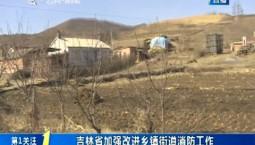 第1报道|吉林省加强改进乡镇街道消防工作