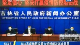 第1报道|吉林市疫情防控第六场新闻发布会召开