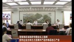 景俊海在省政府專題會議上強調 堅持企業主體大力發展農產品和食品加工產業 努力促進產業深度融合加快現代農業建設步伐