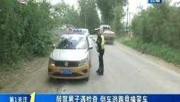 第1报道|醉驾男子遇检查 倒车逃跑竟撞警车