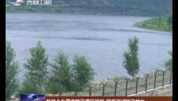各地全力落实防汛度汛措施 提高流域防汛能力