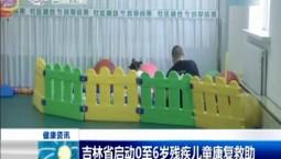 新聞早報 吉林省啟動0至6歲殘疾兒童康復救助