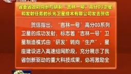 """省委省政府向參與研制""""吉林一號""""高分03衛星和發射任務的長光衛星技術有限公司發去賀信"""