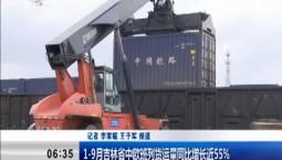 新闻早报|1-9月吉林省中欧班列货运量同比增长近55%