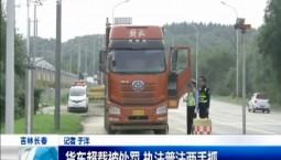 新闻早报|货车超载被处罚 执法普法两手抓