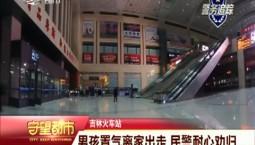守望都市|吉林火车站:男孩置气离家出走 民警耐心劝归