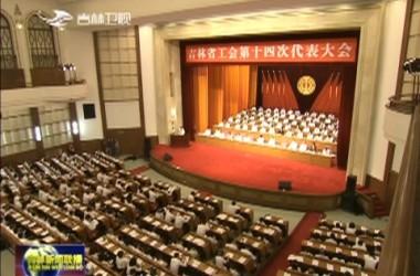 吉林省工会第十四次代表大会开幕 当好主人翁 建功新时代