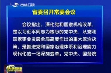 省委召开常委会议 坚决落实好党中央国务院批准的《吉林省机构改革方案》
