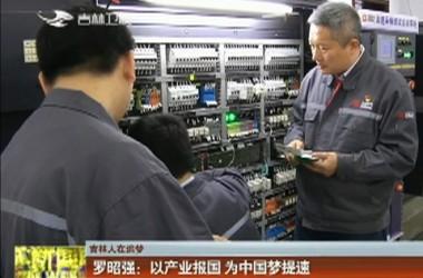 【吉林人在追梦】罗昭强:以产业报国 为中国梦提速