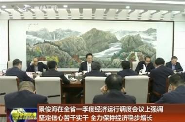 景俊海在全省一季度经济运行调度会议上强调 坚定信心苦干实干 全力保持经济稳步增长