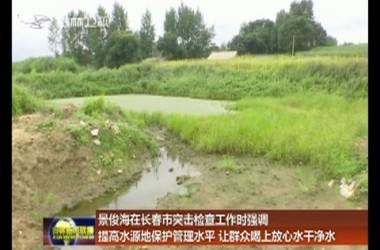 景俊海在長春市突擊檢查工作時強調 提高水源地保護管理水平 讓群眾喝上放心水干凈水