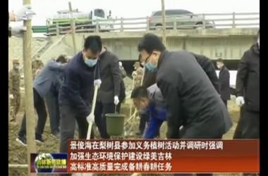 景俊海在梨树县参加义务植树活动并调研时强调 加强生态环境保护建设绿美吉林 高标准高质量完成备耕春耕任务