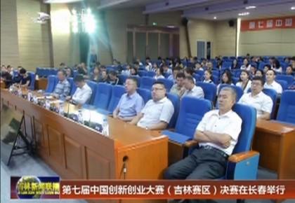 第七届中国创新创业大赛(吉林赛区)决赛在长春举行