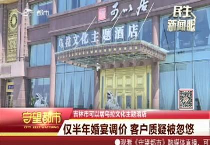 守望都市|吉林市可以居乌拉文化主题酒店:仅半年婚宴调价 客户质疑被忽悠