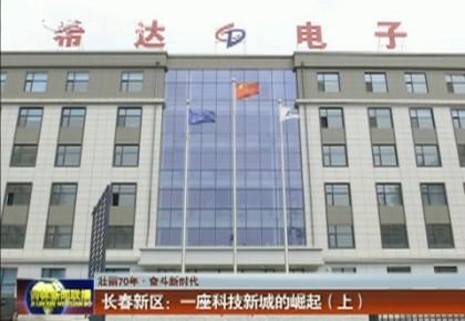 【壮丽70年·奋斗新时代】长春新区:一座科技新城的崛起(上)