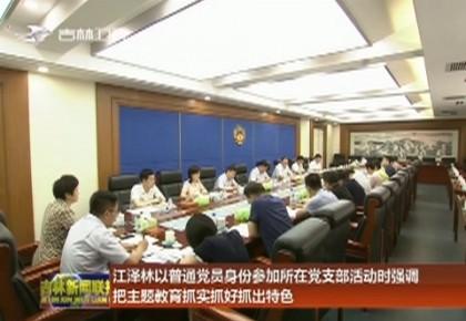 江泽林以普通党员身份参加所在党支部活动时强调 把主题教育抓实抓好抓出特色