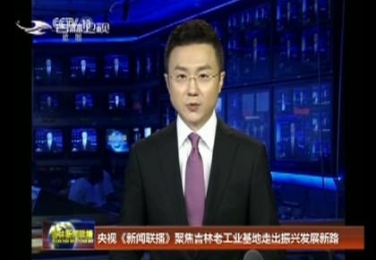 央視《新聞聯播》聚焦吉林老工業基地走出振興發展新路