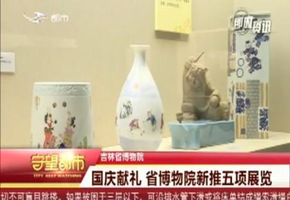 守望都市 国庆献礼 吉林省博物院新推五项展览