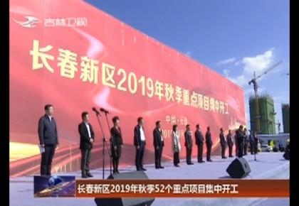 长春新区2019年秋季52个重点项目集中开工