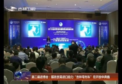"""第二届进博会:服务贸易进口助力""""吉林号列车""""在开放中奔跑"""