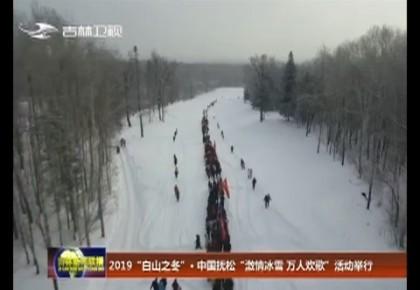 """2019""""白山之冬""""·中国抚松""""激情冰雪 万人欢歌""""活动举行"""