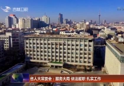 吉林省人大常委会:服务大局 依法履职 扎实工作