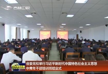 吉林省委党校举行习近平新时代中国特色社会主义思想中青年干部培训班结业式