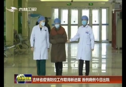 吉林省疫情防控工作取得新進展 首例病例今日出院
