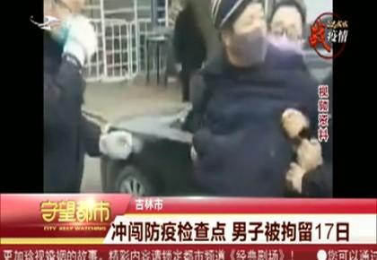 守望都市|吉林市:冲闯防疫检查点 男子被拘留17日